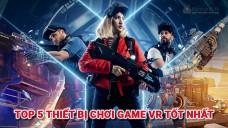 Top 5 thiết bị chơi game VR tốt nhất 2020